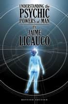 Understanding the Psychic Powers of Man - Revised Edition ebook by Jaime T. Licauco