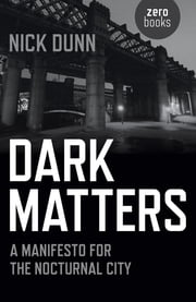 Dark Matters - A Manifesto for the Nocturnal City ebook by Nick Dunn