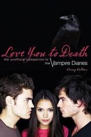 Love You to Death: The Unofficial Companion to the Vampire Diaries ebook by Calhoun, Crissy