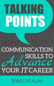 Talking Points: Communication Skills To Advance Your IT Career ebook by Tom Catalini