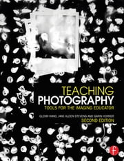 Teaching Photography - Tools for the Imaging Educator ebook by Glenn Rand,Jane Alden Stevens,Garin Horner