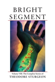 Bright Segment - Volume VIII: The Complete Stories of Theodore Sturgeon ebook by Theodore Sturgeon,Paul Williams,William Tenn