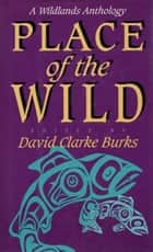 Place of the Wild - A Wildlands Anthology ebook by David Clarke Burks, David Clarke Burks, Max Oelschlaeger,...