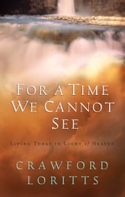 For a Time We Cannot See - Living Today in Light of Heaven ebook by Crawford W. Loritts