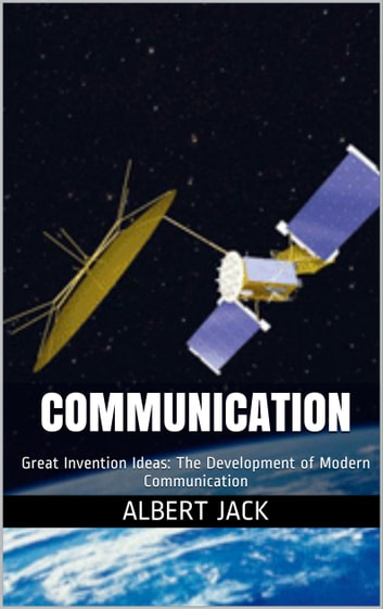 Communication: Great Invention Ideas: The Development of Modern Communication ebook by Albert Jack