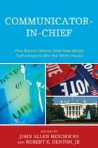 Communicator-in-Chief - How Barack Obama Used New Media Technology to Win the White House ebook by John Allen Hendricks, Jenn Burleson Mackay, Jonathan S. Morris,...