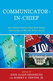 Communicator-in-Chief - How Barack Obama Used New Media Technology to Win the White House ebook by John Allen Hendricks,Jenn Burleson Mackay,Jonathan S. Morris,Eric E. Otenyo,Larry Powell,Melissa M. Smith,Nancy Snow,Frederic I. Solop,Brandon C. Waite,Jody C Baumgartner,Robert E. Denton Jr.
