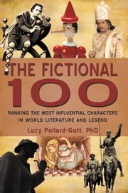 The Fictional 100 - Ranking the Most Influential Characters in World Literature and Legend ebook by Lucy Pollard-Gott, PhD
