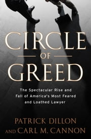 Circle of Greed - The Spectacular Rise and Fall of the Lawyer Who Brought Corporate America to ItsKnees ebook by Patrick Dillon, Carl Cannon