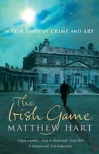 The Irish Game - A True Story of Art and Crime ebook by Matthew Hart