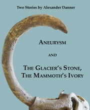"""Aneurysm"" and ""The Glacier's Stone, the Mammoth's Ivory"": Two Stories ebook by Alexander Danner"