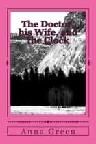 The Doctor, His Wife and the Clock eBook by Anna Cathrine Green