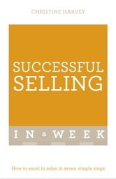 Successful Selling In A Week - How To Excel In Sales In Seven Simple Steps ebook by Christine Harvey