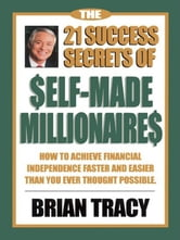 The 21 Success Secrets of Self-Made Millionaires - How to Achieve Financial Independence Faster and Easier Than You Ever Thought Possible ebook by Brian Tracy