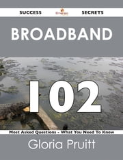 Broadband 102 Success Secrets - 102 Most Asked Questions On Broadband - What You Need To Know ebook by Gloria Pruitt