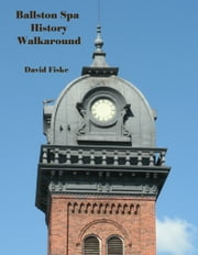 Ballston Spa History Walkaround: A Guide to Historic Places and Interesting People ebook by David Fiske
