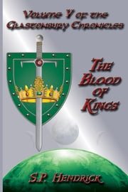 The Blood of Kings: Volume V of the Glastonbury Chronicles ebook by S. P. Hendrick