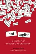 Bad English - A History of Linguistic Aggravation ebook by