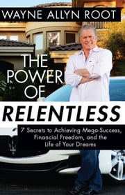 The Power of Relentless - 7 Secrets to Achieving Mega-Success, Financial Freedom, and the Life of Your Dreams ebook by Wayne Allyn Root