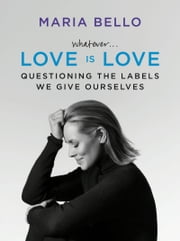 Whatever...Love Is Love - Questioning the Labels We Give Ourselves ebook by Maria Bello