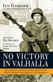 No Victory in Valhalla - The untold story of Third Battalion 506 Parachute Infantry Regiment from Bastogne to Berchtesgaden ebook by Ian Gardner,James Martin,Ed Shames