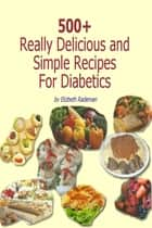 500+ Really Delicious & Simple Recipes for Diabetics - More than 500 Yummy Recipes ebook by Elizabeth Rademan