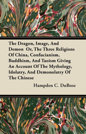 The Dragon, Image, And Demon Or, The Three Religions Of China, Confucianism, Buddhism, And Taoism Giving An Account Of The Mythology, Idolatry, And Demonolatry Of The Chinese ebook by Hampden C. DuBose