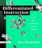 Differentiated Instruction - A Guide for Elementary School Teachers ebook by Amy Benjamin