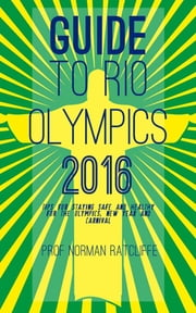Guide to Rio Olympi 2016 - Tips for Staying Safe and Healthy for the Olympi, New Year and Carnival ebook by Prof. Norman Ratcliffe