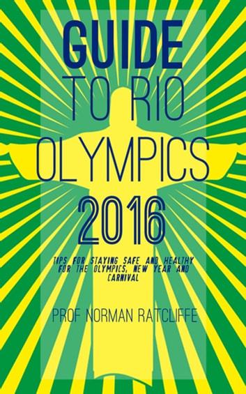 Guide to Rio Olympics 2016 - Tips for Staying Safe and Healthy for the Olympics, New Year and Carnival ebook by Prof. Norman Ratcliffe