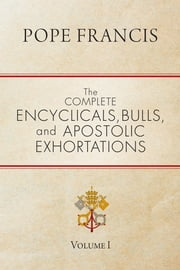 The Complete Encyclicals, Bulls, and Apostolic Exhortations - Volume 1 ebook by Pope Francis