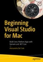 Beginning Visual Studio for Mac - Build Cross-Platform Apps with Xamarin and .NET Core ebook by Alessandro Del Sole