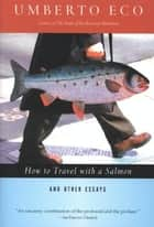 How to Travel with a Salmon & Other Essays ebook by Umberto Eco