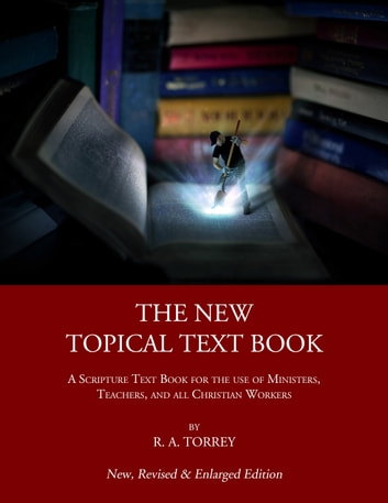 The New Topical Text Book - A Scripture Text Book for the use of Ministers, Teachers, and all Christian Workers ebook by R. A. Torrey