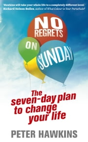 No Regrets on Sunday - The Seven-Day Plan to Change Your Life ebook by Peter Hawkins