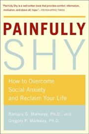 Painfully Shy - How to Overcome Social Anxiety and Reclaim Your Life ebook by Barbara Markway,Gregory Markway