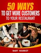 50 Ways For A Restaurant To Get More Customers ebook by Bart Warrot