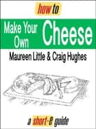 How to Make Your Own Cheese (Short-e Guide) ebook by Maureen Little, Craig Hughes