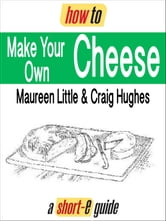 How to Make Your Own Cheese (Short-e Guide) ebook by Maureen Little,Craig Hughes