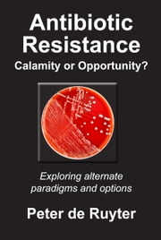 Antibiotic Resistance Calamity or Opportunity? - Exploring alternate paradigms and options ebook by Peter de Ruyter