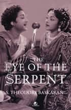 THE EYE OF THE SERPENT: AN INTRODUCTION TO TAMIL CINEMA ebook by BASKARAN THEODORE S