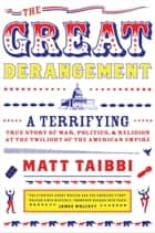 The Great Derangement - A Terrifying True Story of War, Politics, and Religion at the Twilight of the American Empire ebook by Matt Taibbi