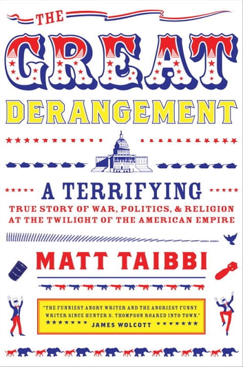 The Great Derangement - A Terrifying True Story of War, Politics, and Religion at the Twilight of theAmerican Empire ebook by Matt Taibbi
