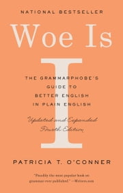 Woe Is I - The Grammarphobe's Guide to Better English in Plain English (Fourth Edition) ebook by Patricia T. O'Conner