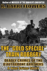 "The ""Gold Special"" Train Robbery: Deadly Crimes of the D'Autremont Brothers ebook by R. Barri Flowers"