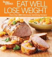 Eat Well Lose Weight - More than 500 Deliciously Satisfying Recipes ebook by Better Homes and Gardens