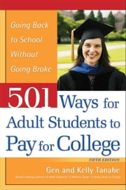 501 Ways for Adult Students to Pay for College - Going Back to School Without Going Broke ebook by Gen Tanabe,Kelly Tanabe