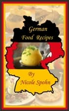 German Food Recipes - A Step by Step Guide to Preparing Traditional and Modern German Dishes ebook by Nicole Spohn