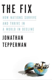 The Fix - How Nations Survive and Thrive in a World in Decline ebook by Jonathan Tepperman