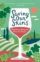 Saving Our Skins - Building a Vineyard Dream in France ebook by Caro Feely